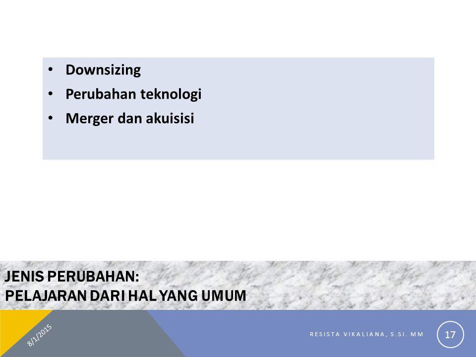 JENIS PERUBAHAN: PELAJARAN DARI HAL YANG UMUM Downsizing Perubahan teknologi Merger dan akuisisi 8/1/2015 RESISTA VIKALIANA, S.SI. MM 17