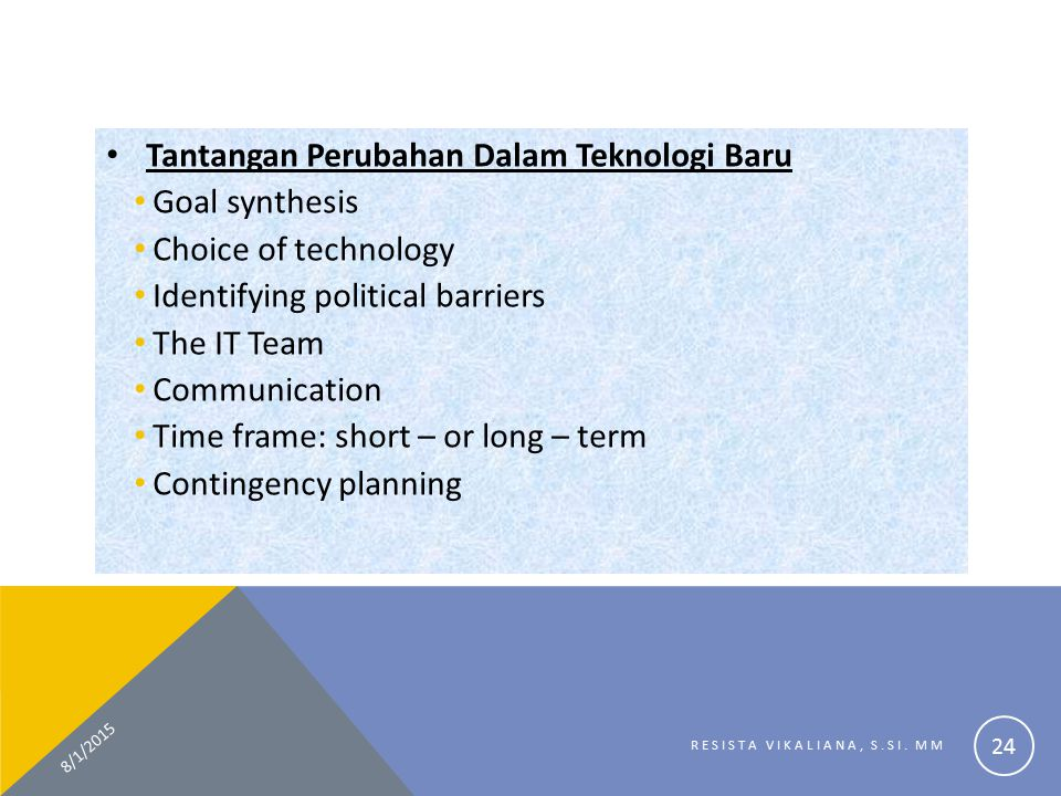 Tantangan Perubahan Dalam Teknologi Baru Goal synthesis Choice of technology Identifying political barriers The IT Team Communication Time frame: short – or long – term Contingency planning 8/1/2015 RESISTA VIKALIANA, S.SI.