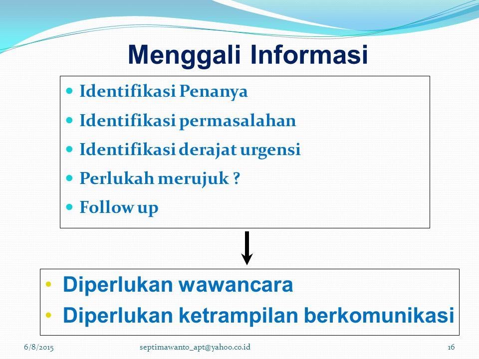 Menggali Informasi Identifikasi Penanya Identifikasi permasalahan Identifikasi derajat urgensi Perlukah merujuk ? Follow up Diperlukan wawancara Diper