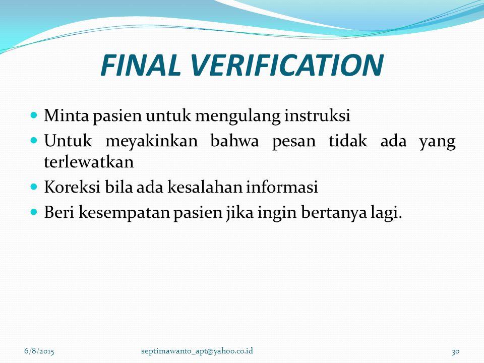 FINAL VERIFICATION Minta pasien untuk mengulang instruksi Untuk meyakinkan bahwa pesan tidak ada yang terlewatkan Koreksi bila ada kesalahan informasi