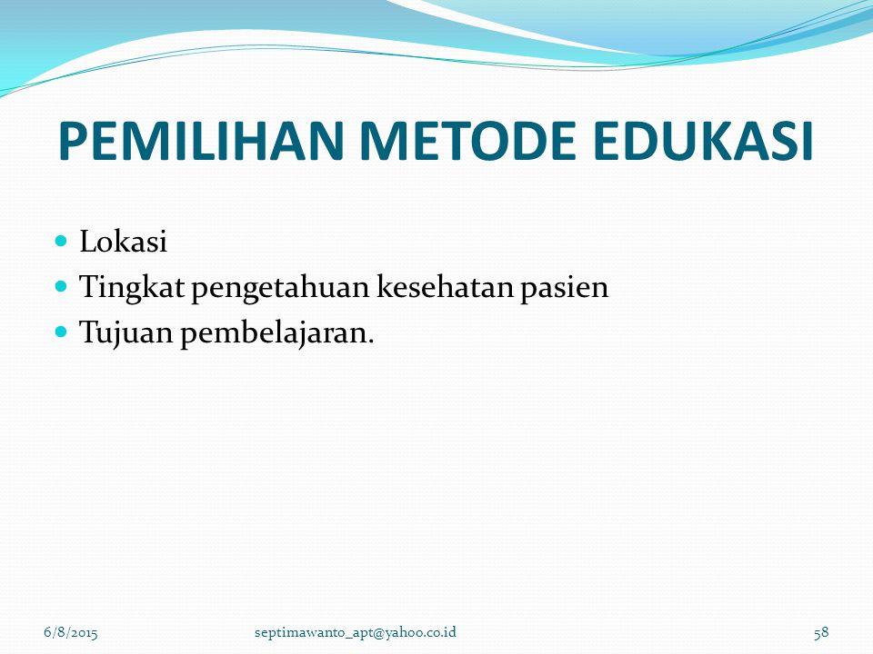 PEMILIHAN METODE EDUKASI Lokasi Tingkat pengetahuan kesehatan pasien Tujuan pembelajaran. 6/8/2015septimawanto_apt@yahoo.co.id58