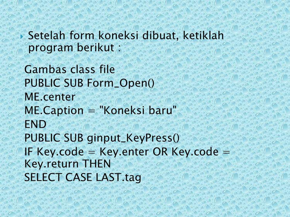  Setelah form koneksi dibuat, ketiklah program berikut : Gambas class file PUBLIC SUB Form_Open() ME.center ME.Caption =