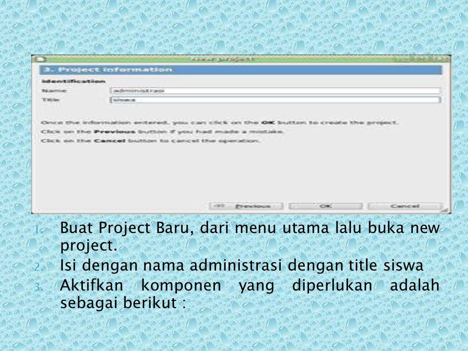 1. Buat Project Baru, dari menu utama lalu buka new project. 2. Isi dengan nama administrasi dengan title siswa 3. Aktifkan komponen yang diperlukan a