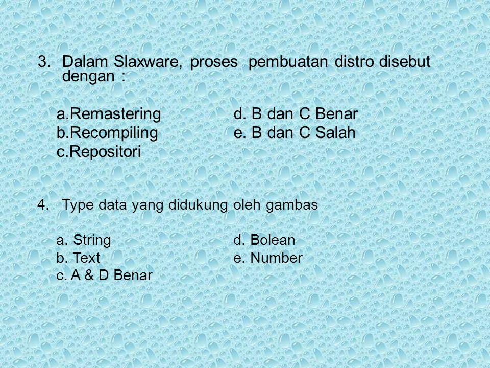 3.Dalam Slaxware, proses pembuatan distro disebut dengan : a.Remasteringd. B dan C Benar b.Recompilinge. B dan C Salah c.Repositori 4.Type data yang d