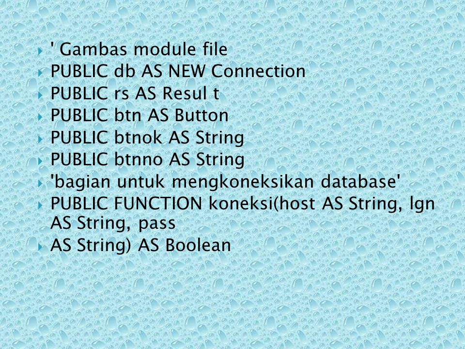  ' Gambas module file  PUBLIC db AS NEW Connection  PUBLIC rs AS Resul t  PUBLIC btn AS Button  PUBLIC btnok AS String  PUBLIC btnno AS String 