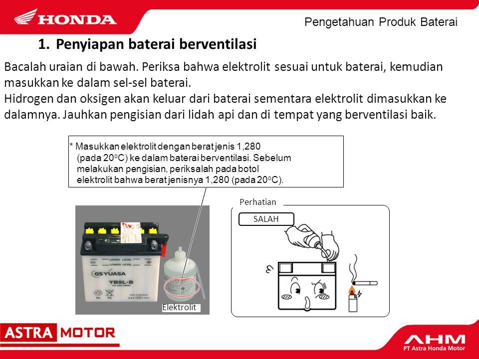 Pengetahuan Produk Baterai Perhatian Elektrolit * Masukkan elektrolit dengan berat jenis 1,280 (pada 20 o C) ke dalam baterai berventilasi. Sebelum me