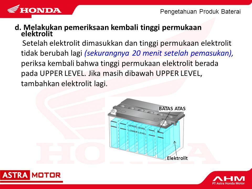 Pengetahuan Produk Baterai d. Melakukan pemeriksaan kembali tinggi permukaan elektrolit Setelah elektrolit dimasukkan dan tinggi permukaan elektrolit