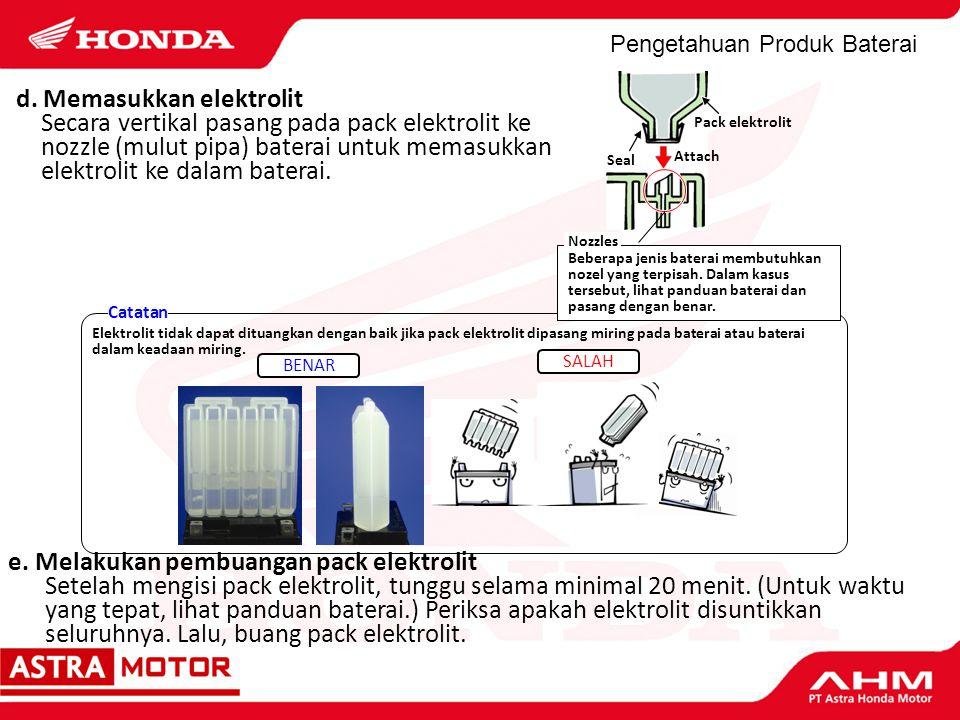 Pengetahuan Produk Baterai d. Memasukkan elektrolit Secara vertikal pasang pada pack elektrolit ke nozzle (mulut pipa) baterai untuk memasukkan elektr