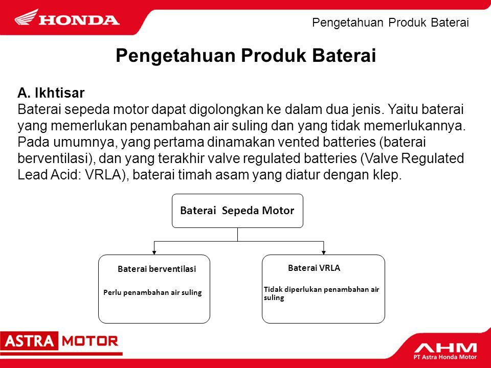 Pengetahuan Produk Baterai A. Ikhtisar Baterai sepeda motor dapat digolongkan ke dalam dua jenis. Yaitu baterai yang memerlukan penambahan air suling
