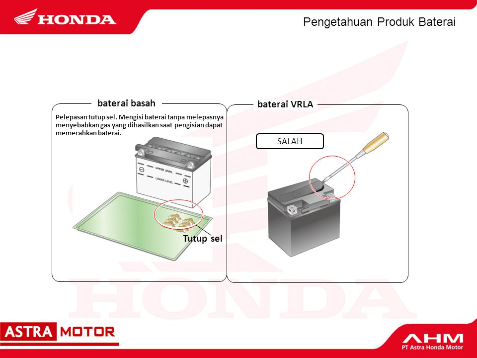 Pengetahuan Produk Baterai baterai basah Pelepasan tutup sel. Mengisi baterai tanpa melepasnya menyebabkan gas yang dihasilkan saat pengisian dapat me