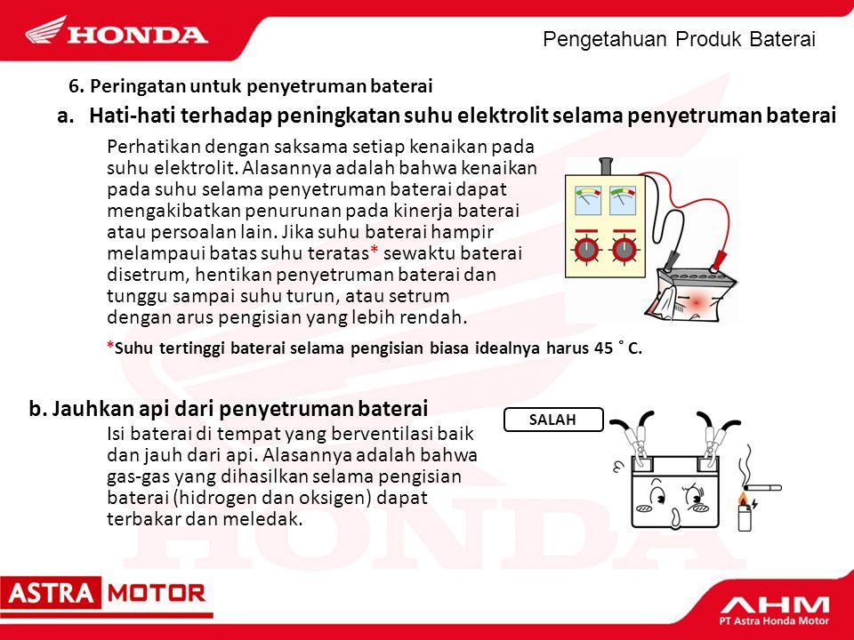 Pengetahuan Produk Baterai *Suhu tertinggi baterai selama pengisian biasa idealnya harus 45 ˚ C. b. Jauhkan api dari penyetruman baterai Isi baterai d