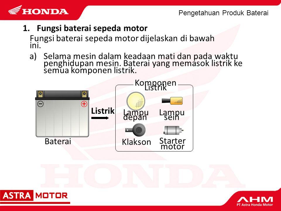 Pengetahuan Produk Baterai a)Selama mesin dalam keadaan mati dan pada waktu penghidupan mesin. Baterai yang memasok listrik ke semua komponen listrik.