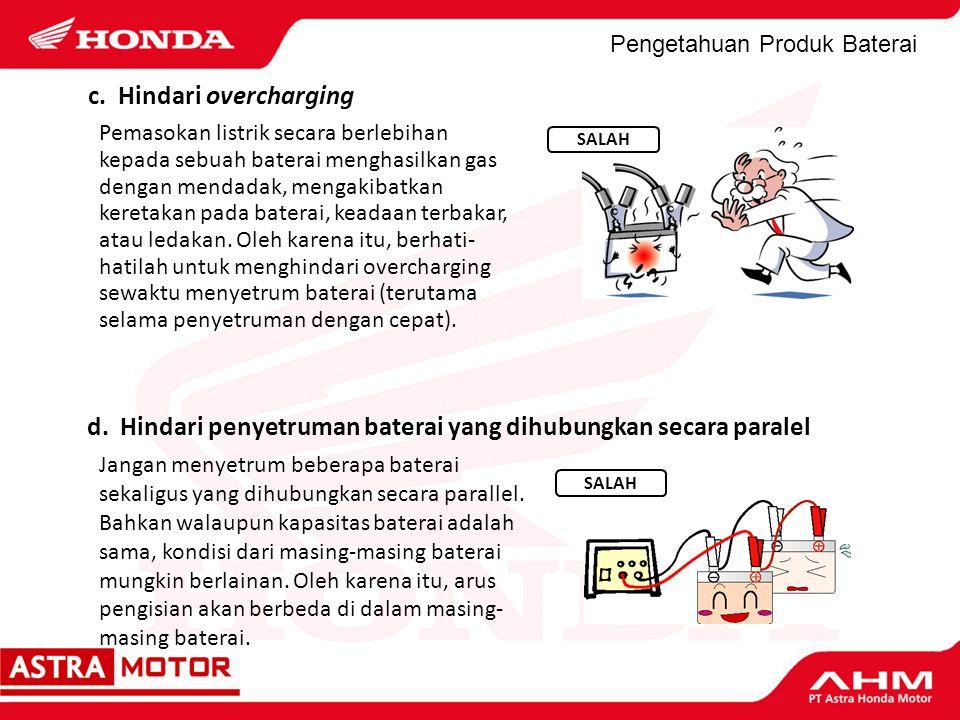 Pengetahuan Produk Baterai c. Hindari overcharging Pemasokan listrik secara berlebihan kepada sebuah baterai menghasilkan gas dengan mendadak, mengaki
