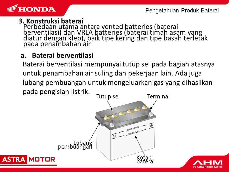 Pengetahuan Produk Baterai Oleh karena VRLA batteries tidak memerlukan penambahan air suling dan tidak mengeluarkan gas pada waktu pengisian listrik, tidak ada tutup sel atau lubang pembuangan.