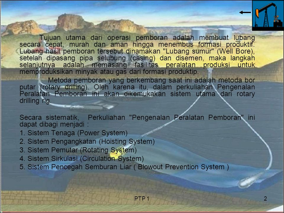 PTP 12 Tujuan utama dari operasi pemboran adalah membuat lubang secara cepat, murah dan aman hingga menembus formasi produktif. Lubang hasil pemboran