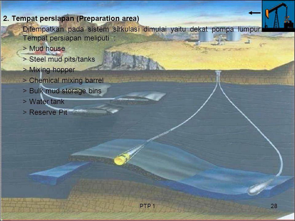 PTP 128 2. Tempat persiapan (Preparation area) Ditempatkan pada sistem sirkulasi dimulai yaitu dekat pompa lumpur. Tempat persiapan meliputi : > Mud h