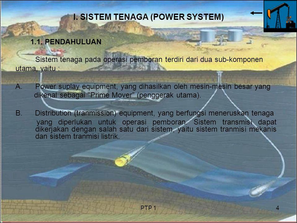 PTP 14 I. SISTEM TENAGA (POWER SYSTEM) 1.1. PENDAHULUAN Sistem tenaga pada operasi pemboran terdiri dari dua sub-komponen utama, yaitu : A.Power supla
