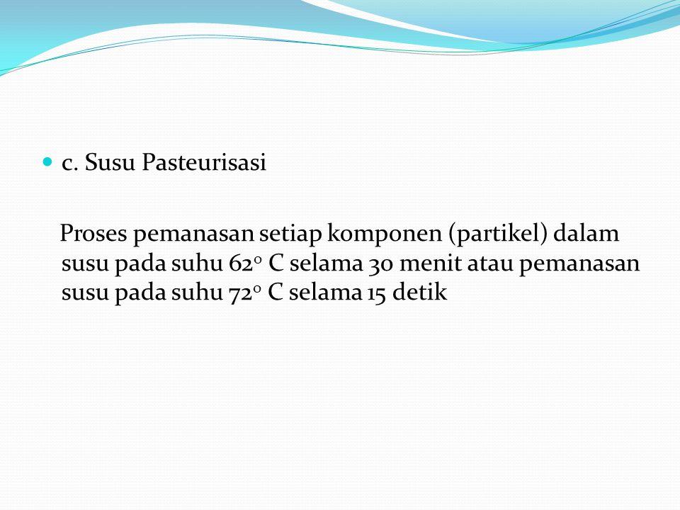 c. Susu Pasteurisasi Proses pemanasan setiap komponen (partikel) dalam susu pada suhu 62 o C selama 30 menit atau pemanasan susu pada suhu 72 o C sela