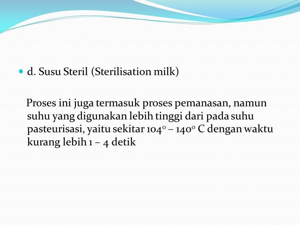 d. Susu Steril (Sterilisation milk) Proses ini juga termasuk proses pemanasan, namun suhu yang digunakan lebih tinggi dari pada suhu pasteurisasi, yai