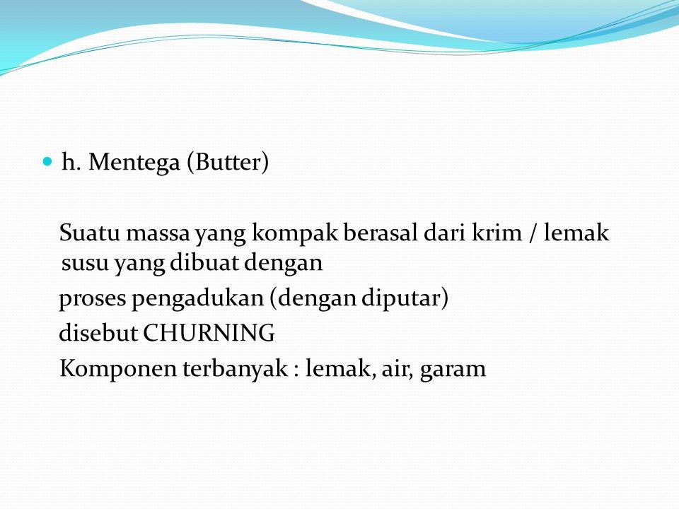 h. Mentega (Butter) Suatu massa yang kompak berasal dari krim / lemak susu yang dibuat dengan proses pengadukan (dengan diputar) disebut CHURNING Komp