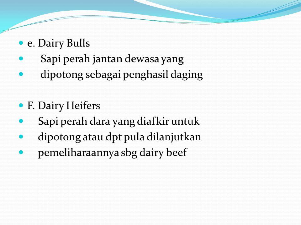 e. Dairy Bulls Sapi perah jantan dewasa yang dipotong sebagai penghasil daging F. Dairy Heifers Sapi perah dara yang diafkir untuk dipotong atau dpt p