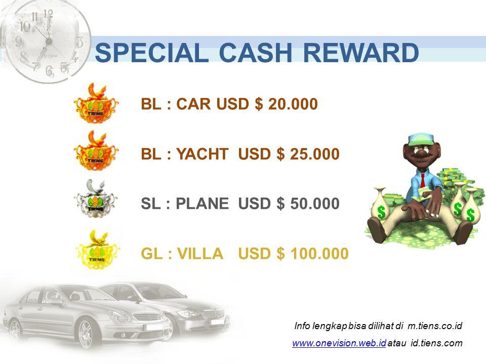 Info lengkap bisa dilihat di m.tiens.co.id www.onevision.web.idwww.onevision.web.id atau id.tiens.com SPECIAL CASH REWARD BL : CAR USD $ 20.000 BL : YACHTUSD $ 25.000 SL : PLANEUSD $ 50.000 GL : VILLAUSD $ 100.000