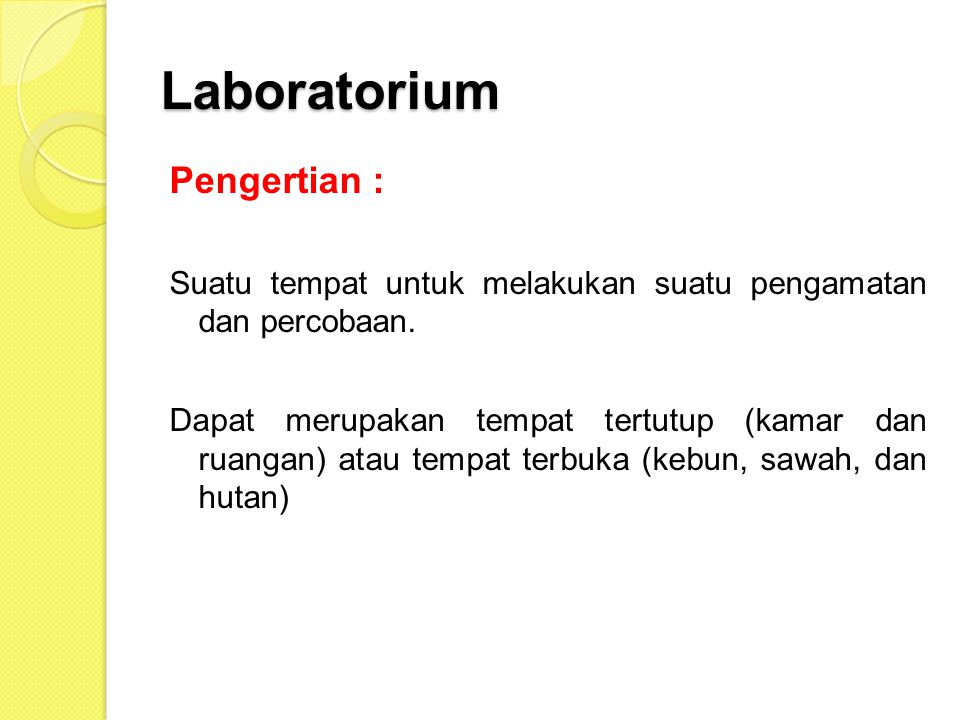 Laboratorium Pengertian : Suatu tempat untuk melakukan suatu pengamatan dan percobaan. Dapat merupakan tempat tertutup (kamar dan ruangan) atau tempat
