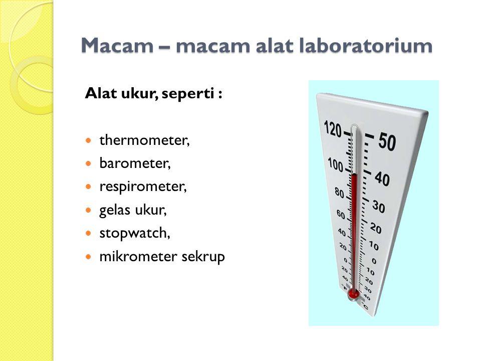 Macam – macam alat laboratorium Alat ukur, seperti : thermometer, barometer, respirometer, gelas ukur, stopwatch, mikrometer sekrup