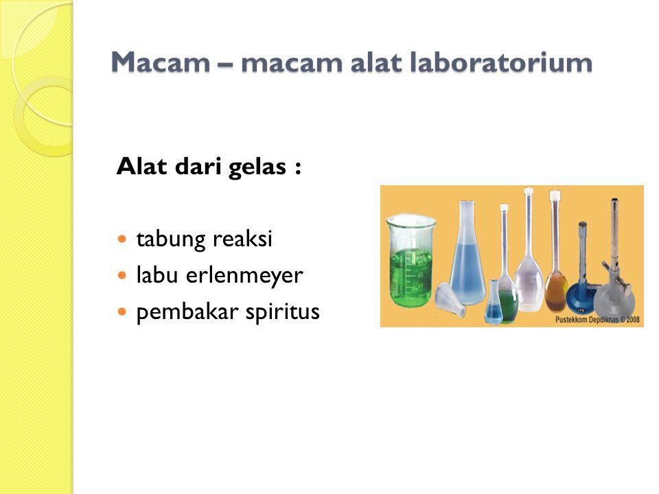 Macam – macam alat laboratorium Alat dari gelas : tabung reaksi labu erlenmeyer pembakar spiritus