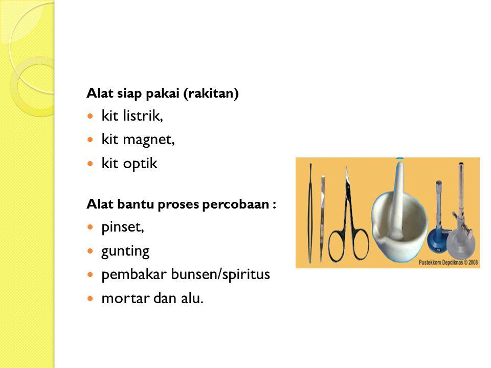 Alat siap pakai (rakitan) kit listrik, kit magnet, kit optik Alat bantu proses percobaan : pinset, gunting pembakar bunsen/spiritus mortar dan alu.