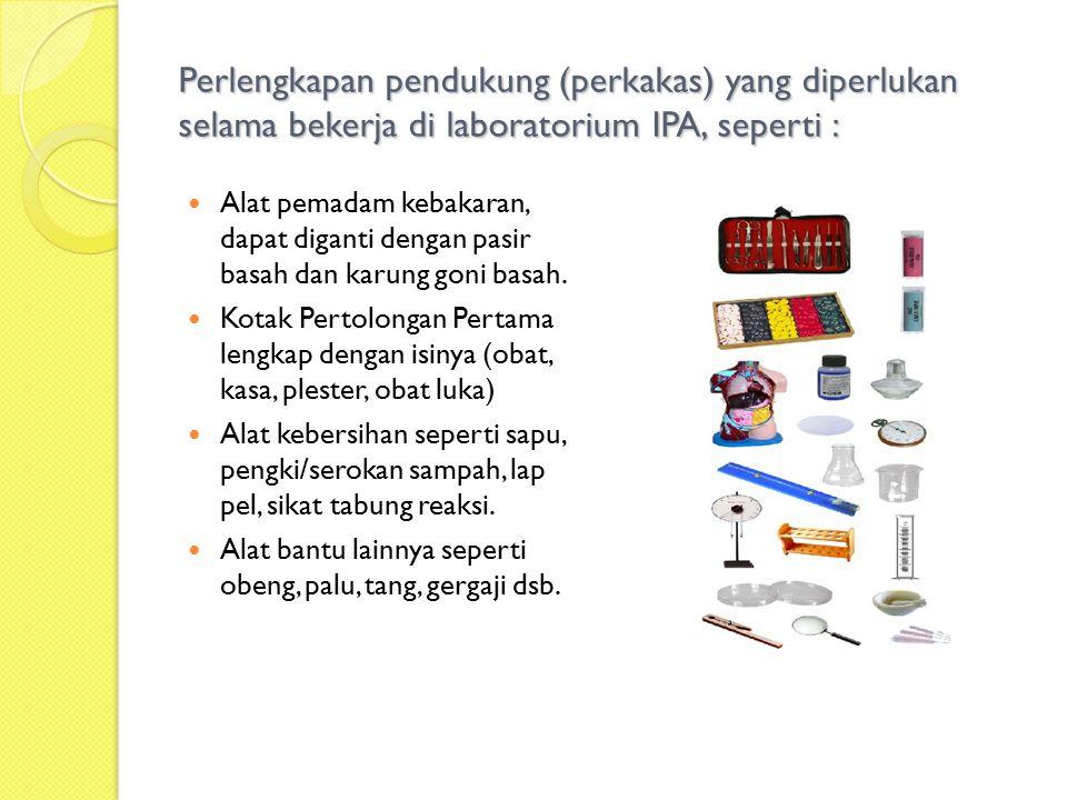 Perlengkapan pendukung (perkakas) yang diperlukan selama bekerja di laboratorium IPA, seperti : Alat pemadam kebakaran, dapat diganti dengan pasir basah dan karung goni basah.