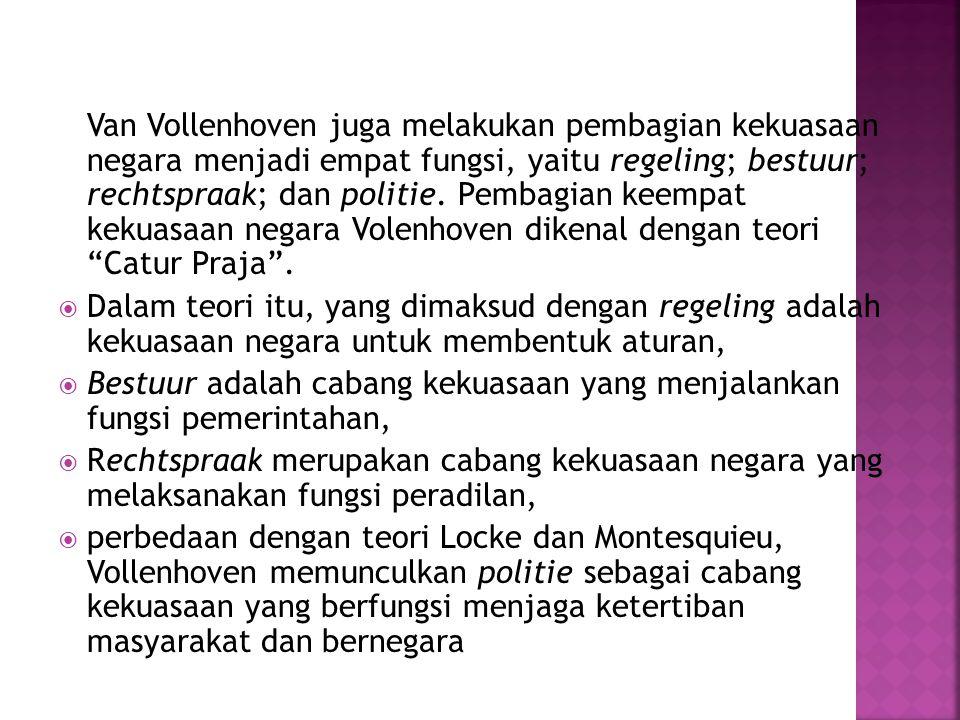 Van Vollenhoven juga melakukan pembagian kekuasaan negara menjadi empat fungsi, yaitu regeling; bestuur; rechtspraak; dan politie. Pembagian keempat k