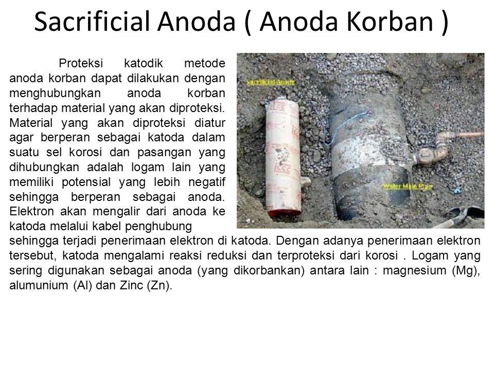 Sacrificial Anoda ( Anoda Korban ) Proteksi katodik metode anoda korban dapat dilakukan dengan menghubungkan anoda korban terhadap material yang akan