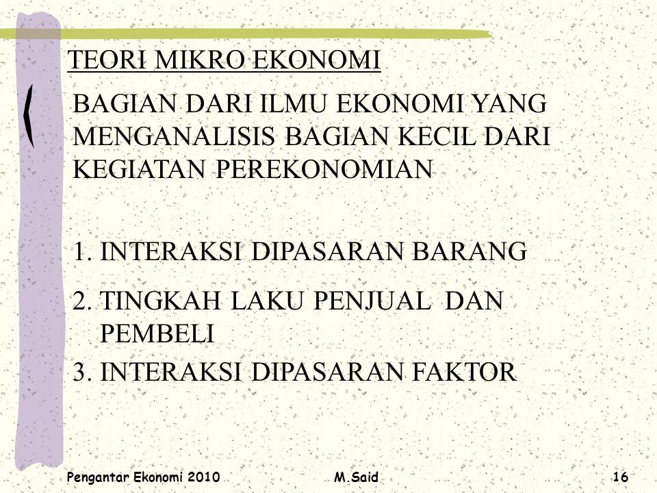 Pengantar Ekonomi 2010M.Said16 TEORI MIKRO EKONOMI BAGIAN DARI ILMU EKONOMI YANG MENGANALISIS BAGIAN KECIL DARI KEGIATAN PEREKONOMIAN 1. INTERAKSI DIP