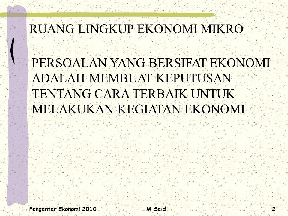 Pengantar Ekonomi 2010M.Said2 RUANG LINGKUP EKONOMI MIKRO PERSOALAN YANG BERSIFAT EKONOMI ADALAH MEMBUAT KEPUTUSAN TENTANG CARA TERBAIK UNTUK MELAKUKA