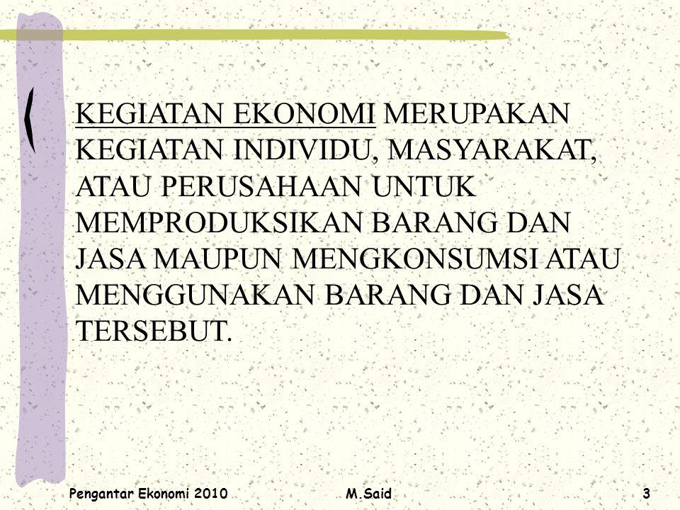 Pengantar Ekonomi 2010M.Said3 KEGIATAN EKONOMI MERUPAKAN KEGIATAN INDIVIDU, MASYARAKAT, ATAU PERUSAHAAN UNTUK MEMPRODUKSIKAN BARANG DAN JASA MAUPUN ME