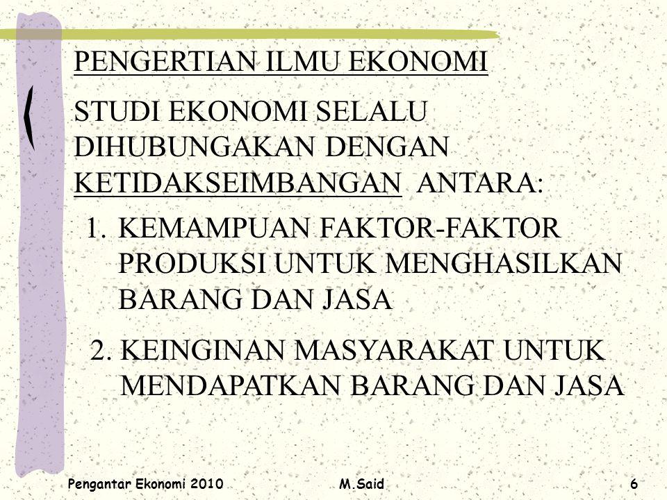 Pengantar Ekonomi 2010M.Said6 PENGERTIAN ILMU EKONOMI STUDI EKONOMI SELALU DIHUBUNGAKAN DENGAN KETIDAKSEIMBANGAN ANTARA: 1.KEMAMPUAN FAKTOR-FAKTOR PRO