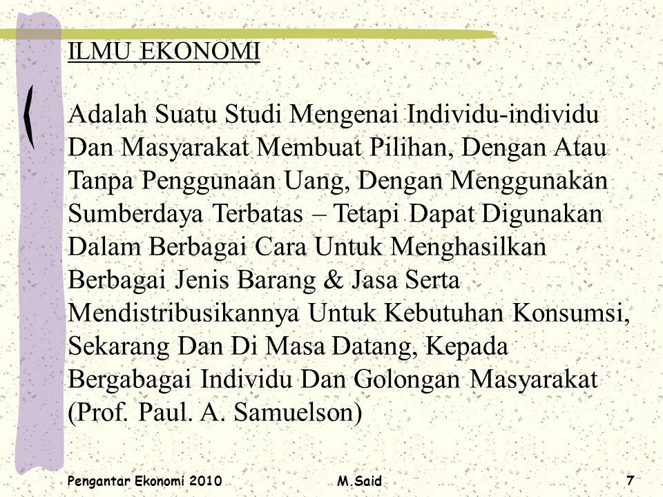 Pengantar Ekonomi 2010M.Said7 ILMU EKONOMI Adalah Suatu Studi Mengenai Individu-individu Dan Masyarakat Membuat Pilihan, Dengan Atau Tanpa Penggunaan