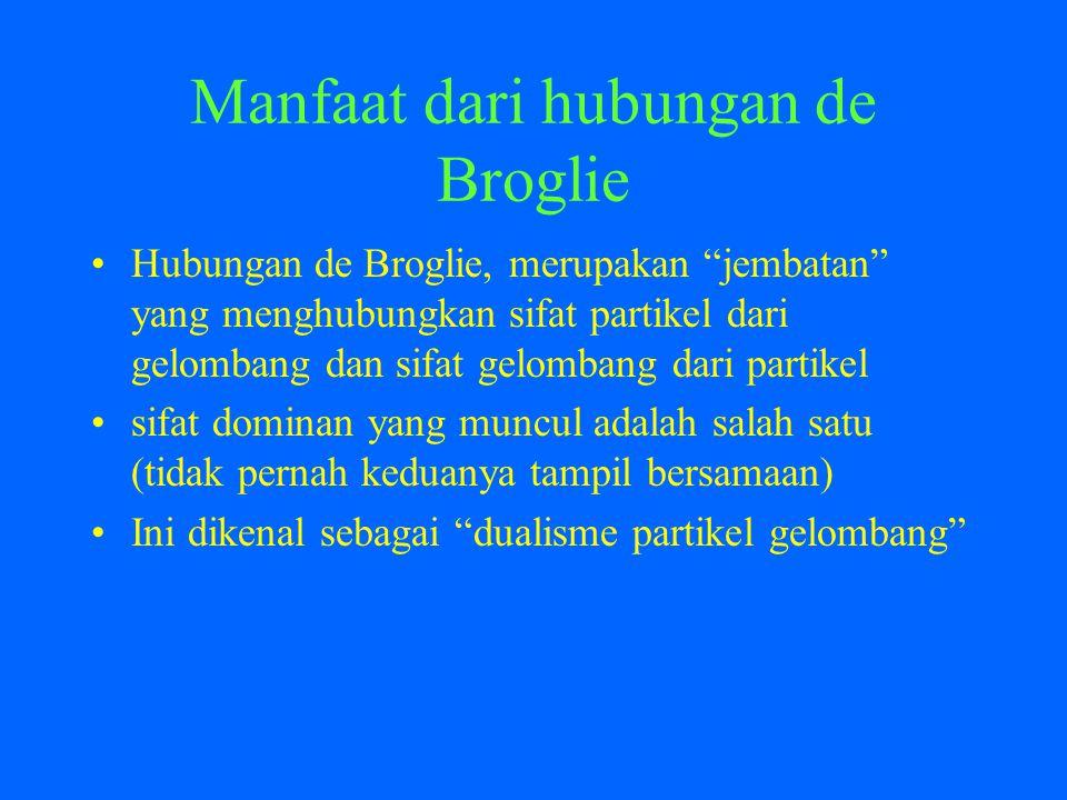 Manfaat dari hubungan de Broglie Hubungan de Broglie, merupakan jembatan yang menghubungkan sifat partikel dari gelombang dan sifat gelombang dari partikel sifat dominan yang muncul adalah salah satu (tidak pernah keduanya tampil bersamaan) Ini dikenal sebagai dualisme partikel gelombang