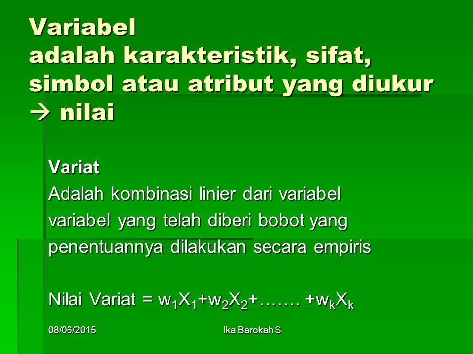 Variabel adalah karakteristik, sifat, simbol atau atribut yang diukur  nilai Variat Adalah kombinasi linier dari variabel variabel yang telah diberi bobot yang penentuannya dilakukan secara empiris Nilai Variat = w 1 X 1 +w 2 X 2 +…….