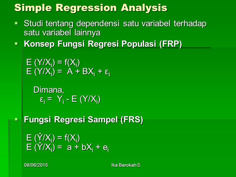Simple Regression Analysis  Studi tentang dependensi satu variabel terhadap satu variabel lainnya  Konsep Fungsi Regresi Populasi (FRP) E (Y/X i ) = f(X i ) E (Y/X i ) = A + BX i + ε i Dimana, ε i = Y i - E (Y/X i )  Fungsi Regresi Sampel (FRS) E (Ŷ/X i ) = f(X i ) E (Ŷ/X i ) = a + bX i + e i 08/06/2015Ika Barokah S