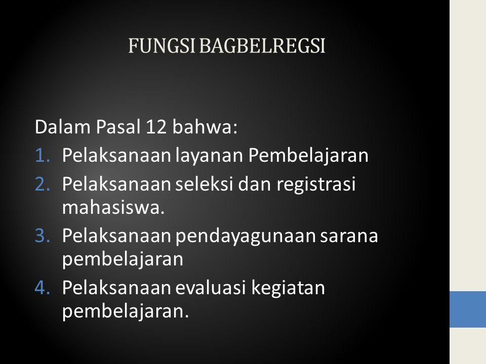 FUNGSI BAGBELREGSI Dalam Pasal 12 bahwa: 1.Pelaksanaan layanan Pembelajaran 2.Pelaksanaan seleksi dan registrasi mahasiswa.