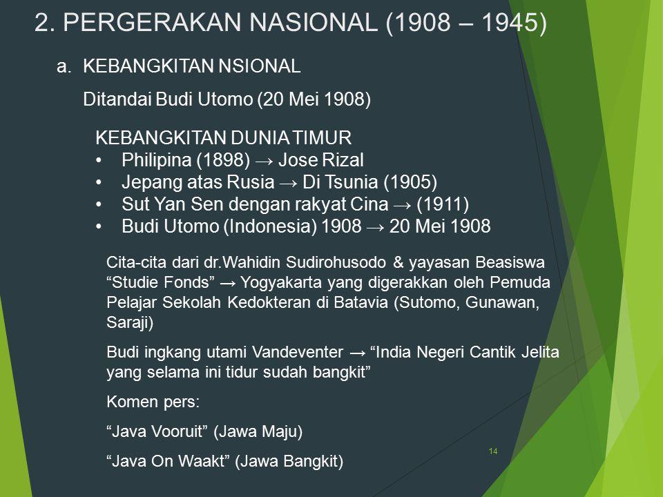 14 2. PERGERAKAN NASIONAL (1908 – 1945) a.KEBANGKITAN NSIONAL Ditandai Budi Utomo (20 Mei 1908) KEBANGKITAN DUNIA TIMUR Philipina (1898) → Jose Rizal