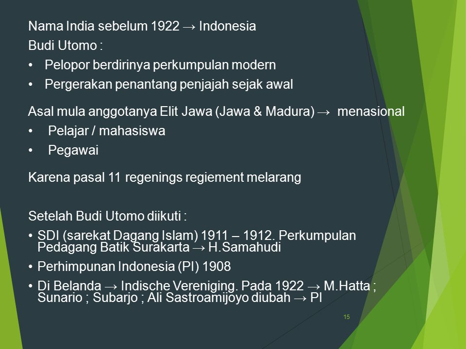 15 Nama India sebelum 1922 → Indonesia Budi Utomo : Pelopor berdirinya perkumpulan modern Pergerakan penantang penjajah sejak awal Asal mula anggotany
