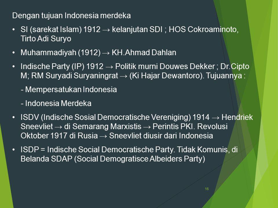 16 Dengan tujuan Indonesia merdeka SI (sarekat Islam) 1912 → kelanjutan SDI ; HOS Cokroaminoto, Tirto Adi Suryo Muhammadiyah (1912) → KH.Ahmad Dahlan
