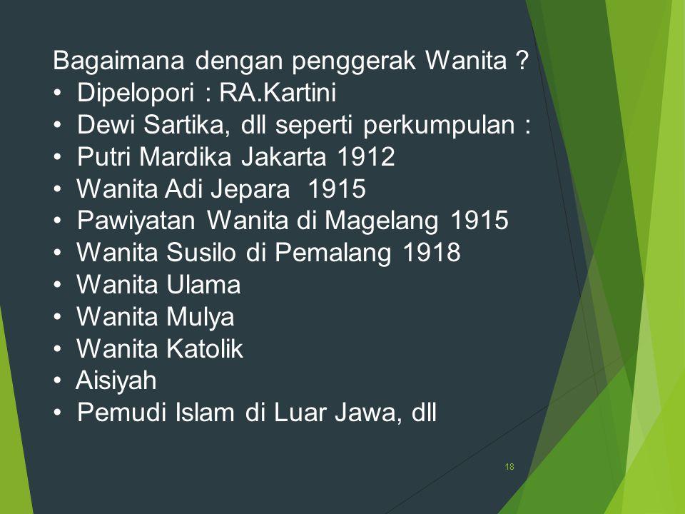 18 Bagaimana dengan penggerak Wanita ? Dipelopori : RA.Kartini Dewi Sartika, dll seperti perkumpulan : Putri Mardika Jakarta 1912 Wanita Adi Jepara 19