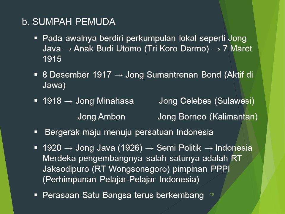 19 b. SUMPAH PEMUDA  Pada awalnya berdiri perkumpulan lokal seperti Jong Java → Anak Budi Utomo (Tri Koro Darmo) → 7 Maret 1915  8 Desember 1917 → J