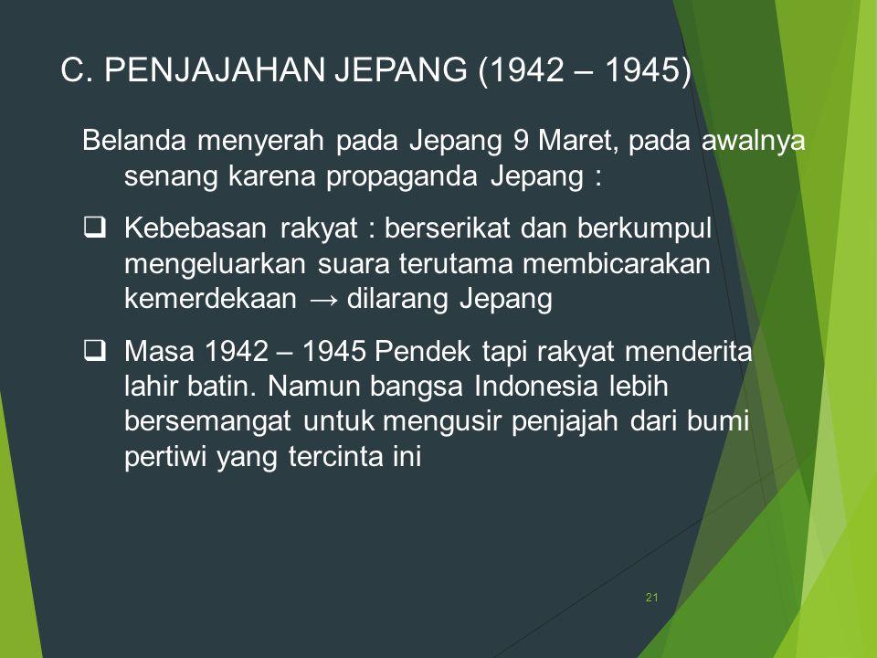 21 C. PENJAJAHAN JEPANG (1942 – 1945) Belanda menyerah pada Jepang 9 Maret, pada awalnya senang karena propaganda Jepang :  Kebebasan rakyat : berser