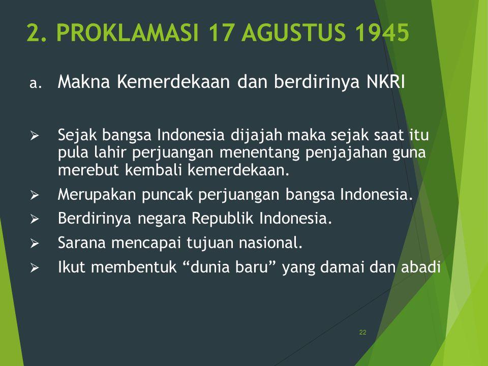 2. PROKLAMASI 17 AGUSTUS 1945 a. Makna Kemerdekaan dan berdirinya NKRI  Sejak bangsa Indonesia dijajah maka sejak saat itu pula lahir perjuangan mene