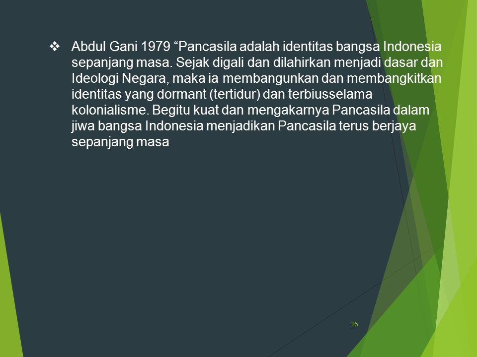 "25  Abdul Gani 1979 ""Pancasila adalah identitas bangsa Indonesia sepanjang masa. Sejak digali dan dilahirkan menjadi dasar dan Ideologi Negara, maka"
